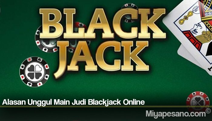 Alasan Unggul Main Judi Blackjack Online